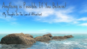 Anything is Possible If You Believe! (My Thoughts On The Law of Attraction) by Cybele Loening